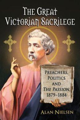 The Great Victorian Sacrilege: Preachers, Politics and The Passion, 1879-1884