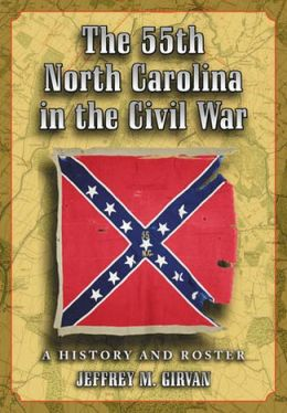 The 55th North Carolina in the Civil War: A History and Roster
