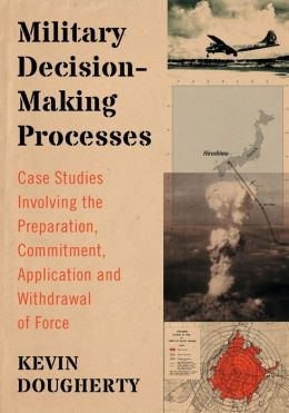 Military Decision-Making Processes: Case Studies Involving the Preparation, Commitment, Application and Withdrawal of Force