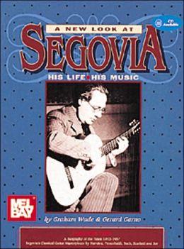 A New Look at Segovia: His Life, His Music
