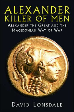Alexander the Great, Killer of Men: History's Greatest Conqueror and The Macedonian Art of War