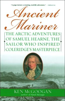 Ancient Mariner: The Arctic Adventures of Samuel Hearne, the Sailor Who Inspired Coleridge's Masterpiece