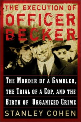 The Execution of Officer Becker: The Murder of a Gambler, The Trial of a Cop, and the Birth of Organized Crime