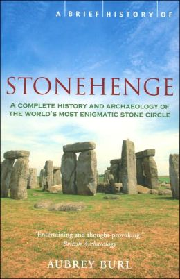 A Brief History of Stonehenge: A Complete History and Archaelogy of the World's Most Enigmatic Stone Circle