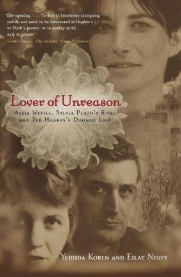 Lover of Unreason: Assia Wevill, Sylvia Plath's Rival and Ted Hughes' Doomed Love Yehuda Koren and Eilat Negev