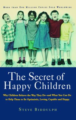 The Secret of Happy Children: Why Children Behave the Way They Do--and What You Can Do to Help Them to Be Optimistic, Loving, Capa