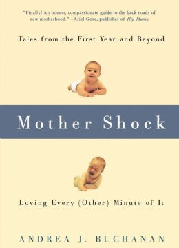 Mother Shock: Tales from the First Year and Beyond -- Loving Every (Other) Minute of It