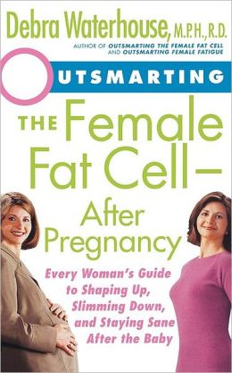 Outsmarting the Female Fat Cell After Pregnancy: Every Woman's Guide to Shaping Up, Slimming Down, and Staying Sane After the Baby
