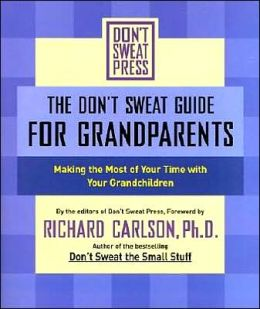 The Don't Sweat Guide for Grandparents: Making the Most of Your Time WithYour Grandchildr en