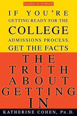 The Truth About Getting In: If You're Getting Ready for the College Admissions Process, Get the Facts