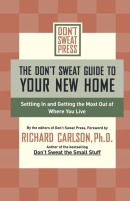 The Don't Sweat Guide to Your New Home: Settling In and Getting the Most from Where You Live