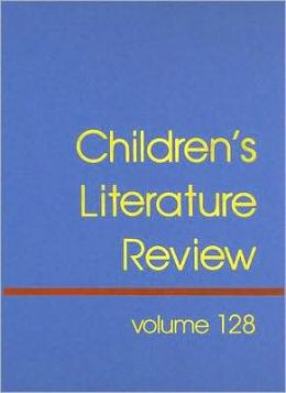 Children's Literature Review, Volume 128: Excerpts from Reviews, Criticism, and Commentary on Books for Children and Young People