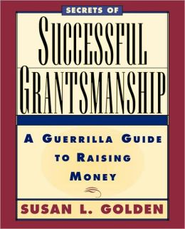 Secrets of Successful Grantsmanship: A Guerrilla Guide to Raising Money
