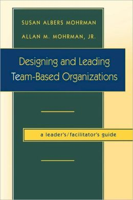 Designing and Leading Team-Based Organizations, A Leader's/Facilitator's Guide (TM)