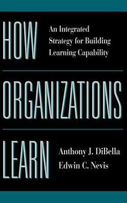 How Organizations Learn: An Integrated Strategy for Building Learning Capability
