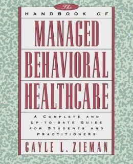 The Handbook of Managed Behavioral Healthcare: A Complete and Up-to-Date Guide for Students and Practitioners