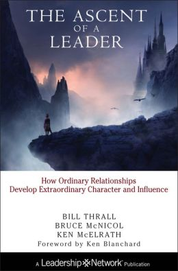 Ascent of a Leader: How Ordinary Relationships Develop Extraordinary Character and Influence