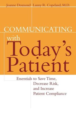 Communicating with Today's Patient: Essentials to Save Time, Decrease Risk, and Increase Patient Compliance