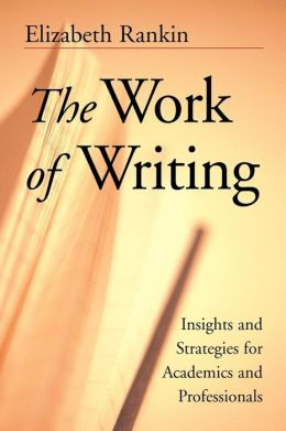 The Work of Writing: Insights and Strategies for Academics and Professionals