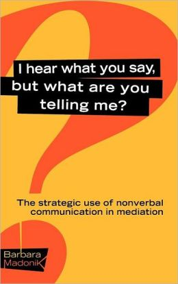 I Hear What You Say, But What Are You Telling Me: The Strategic Use of Nonverbal Communication in Mediation