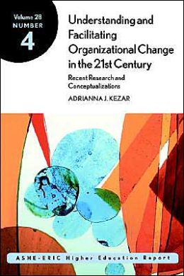 Understanding and Facilitating Organizational Change in the 21st Century: Recent Research and Conceptualizations: ASHE-ERIC Higher Education Report