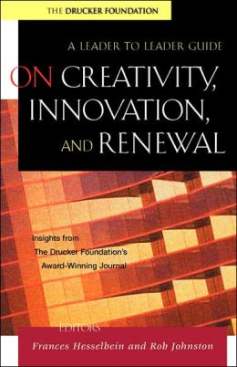 On Creativity, Innovation, and Renewal: A Leader to Leader Guide