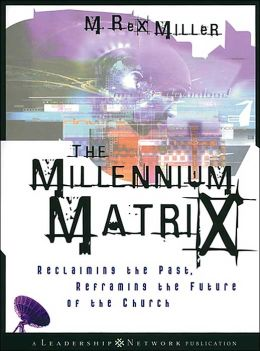 Millennium Matrix (Leadership Network Series): Reclaiming the Past, Reframing the Future of the Church