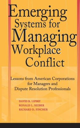 Emerging Systems for Managing Workplace Conflict: Lessons from American Corporations for Managers and Dispute Resolution Professionals