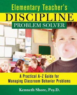 Elementary Teacher's Discipline Problem Solver: A Practical A-Z Guide for Managing Classroom Behavior Problems