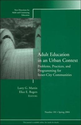 Adult Education in an Urban Context: Problems, Practices, and Programming for Inner-City Communities: New Directions for Adult and Continuing Education