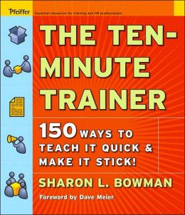The Ten-Minute Trainer: 150 Ways to Teach It Quick and Make It Stick