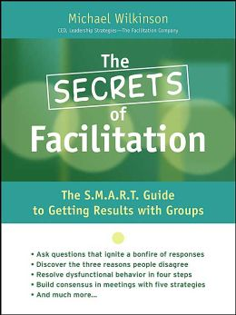 The Secrets of Facilitation: The 10 Fundamental Principles for Getting Results!
