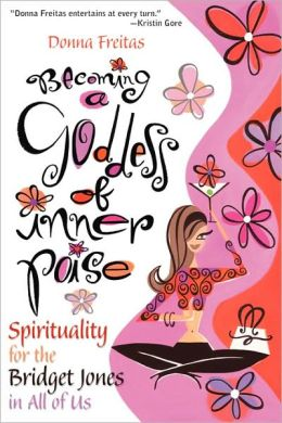 Becoming a Goddess of Inner Poise: Spirituality for the Bridget Jones in All of Us