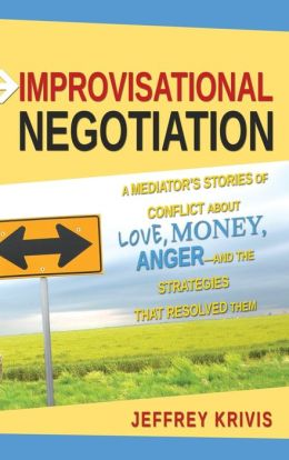 Improvisational Negotiation: A Mediator's Stories of Conflict About Love, Money, Anger and the Strategies That Resolved Them