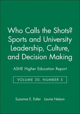 Who Calls the Shots?: Sports and University Leadership, Culture, and Decision Making (ASHE Higher Education Report Series, Vol. 30, No. 5)