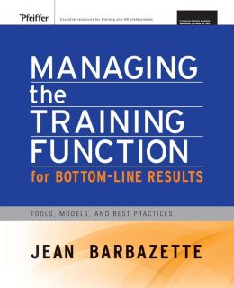 Managing the Training Function For Bottom Line Results: Tools, Models and Best Practices