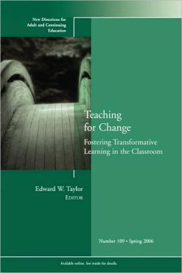 Teaching for Change: Fostering Transformative Learning in the Classroom: New Directions for Adult and Continuing Education