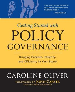 Getting Started With Policy Governance: Bringing Purpose, Integrity and Efficiency to Your Board (J-B Carver Board Governance Series)
