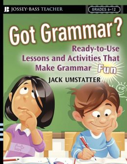 Got Grammar?: Ready-to-Use Lessons and Activities That Make Grammar Fun