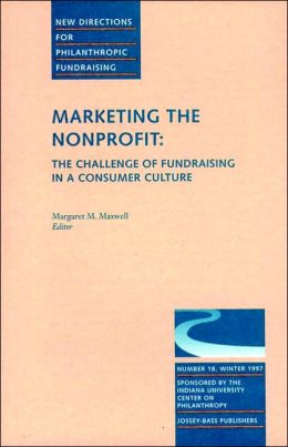 New Directions for Philanthropic Fundraising, Marketing the Nonprofit: The Challenge of Fundraising in a Consumer Culture, No. 18 Winter 1997