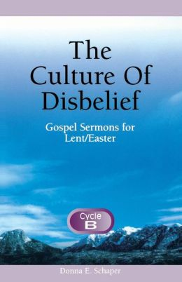 The Culture of Disbelief: Gospel Sermons for Lent/Easter, Cycle B