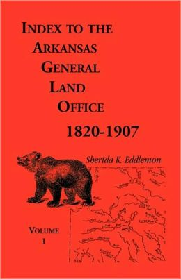 Index To The Arkansas General Land Office, 1820-1907, Volume One