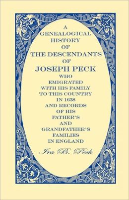 A Genealogical History Of The Descendants Of Joseph Peck, Who Emigrated With His Family To This Country In 1638; And Records Of His Father's And Grandfather's Families In England; With The Pedigree Extending Back From Son To Father For Twenty Generation