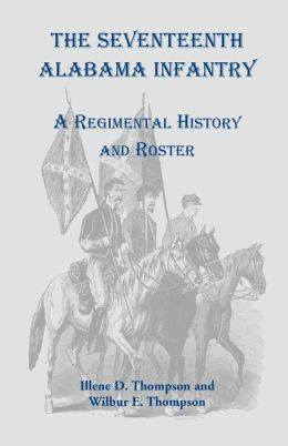 The Seventeenth Alabama Infantry: A Regimental History and Roster Illene D. Thompson and Wilbur E. Thompson