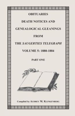 Obituaries, Death Notices and Genealogical Gleanings from the Saugerties Telegraph, Volume 5: 1880-1884