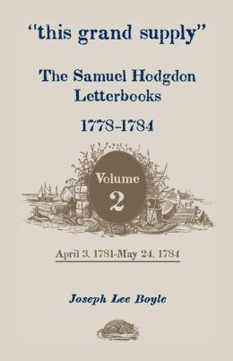 ¿this grand supply¿ the Samuel Hodgdon Letterbooks, 1778-1784. Volume 2, April 3, 1781-May 24 1784