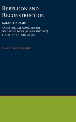 Rebellion and Reconstruction: Galba To Domitian: An Historical Commentary On Cassius Dio's Roman History. Volume 9, Books 64-67 (A.D. 68-96)