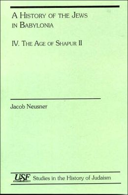 A History of the Jews in Babylonia IV: The Age of Shapur II (South Florida Studies in the History of Judaism Series 220)