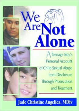 We Are Not Alone: A Teenage Boy's Personal Account of Child Sexual Abuse from Disclosure Through Prosecution and Treatment