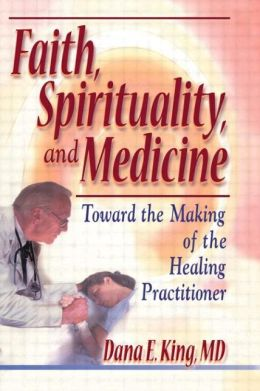 Faith, Spirituality and Medicine: Toward the Making of the Healing Practitioner